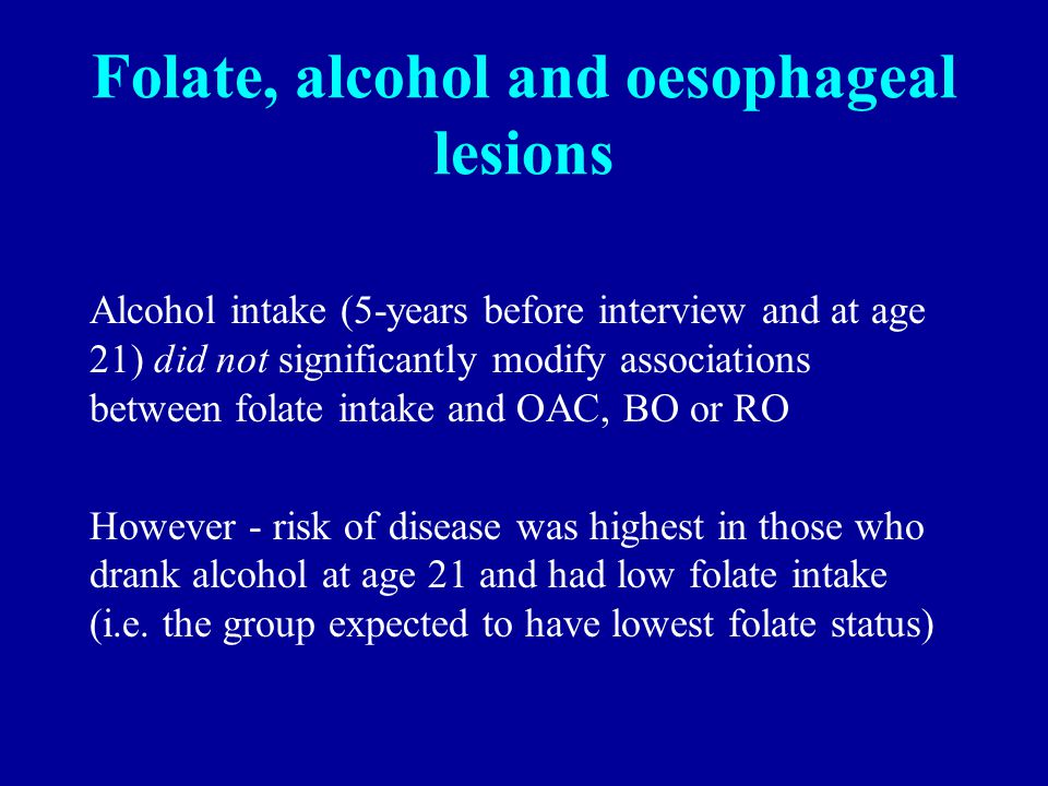 Folate, alcohol and oesophageal lesions Alcohol intake (5-years before interview and at age 21) did not significantly modify associations between folate intake and OAC, BO or RO However - risk of disease was highest in those who drank alcohol at age 21 and had low folate intake (i.e.