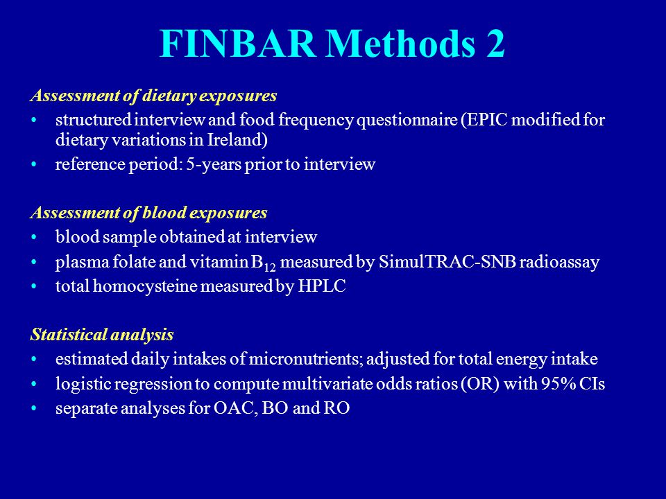 FINBAR Methods 2 Assessment of dietary exposures structured interview and food frequency questionnaire (EPIC modified for dietary variations in Ireland) reference period: 5-years prior to interview Assessment of blood exposures blood sample obtained at interview plasma folate and vitamin B 12 measured by SimulTRAC-SNB radioassay total homocysteine measured by HPLC Statistical analysis estimated daily intakes of micronutrients; adjusted for total energy intake logistic regression to compute multivariate odds ratios (OR) with 95% CIs separate analyses for OAC, BO and RO