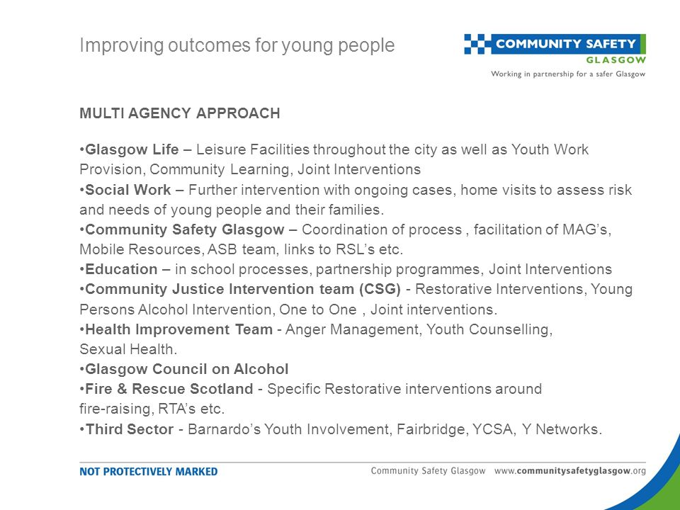 MULTI AGENCY APPROACH Glasgow Life – Leisure Facilities throughout the city as well as Youth Work Provision, Community Learning, Joint Interventions Social Work – Further intervention with ongoing cases, home visits to assess risk and needs of young people and their families.
