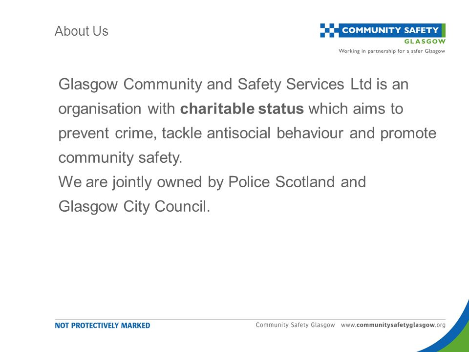 Glasgow Community and Safety Services Ltd is an organisation with charitable status which aims to prevent crime, tackle antisocial behaviour and promote community safety.