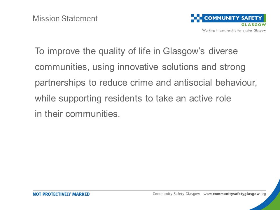 To improve the quality of life in Glasgow's diverse communities, using innovative solutions and strong partnerships to reduce crime and antisocial behaviour, while supporting residents to take an active role in their communities.