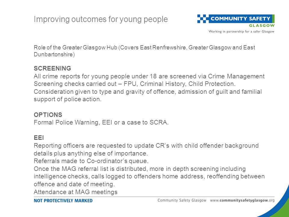 Role of the Greater Glasgow Hub (Covers East Renfrewshire, Greater Glasgow and East Dunbartonshire) SCREENING All crime reports for young people under 18 are screened via Crime Management Screening checks carried out – FPU, Criminal History, Child Protection.