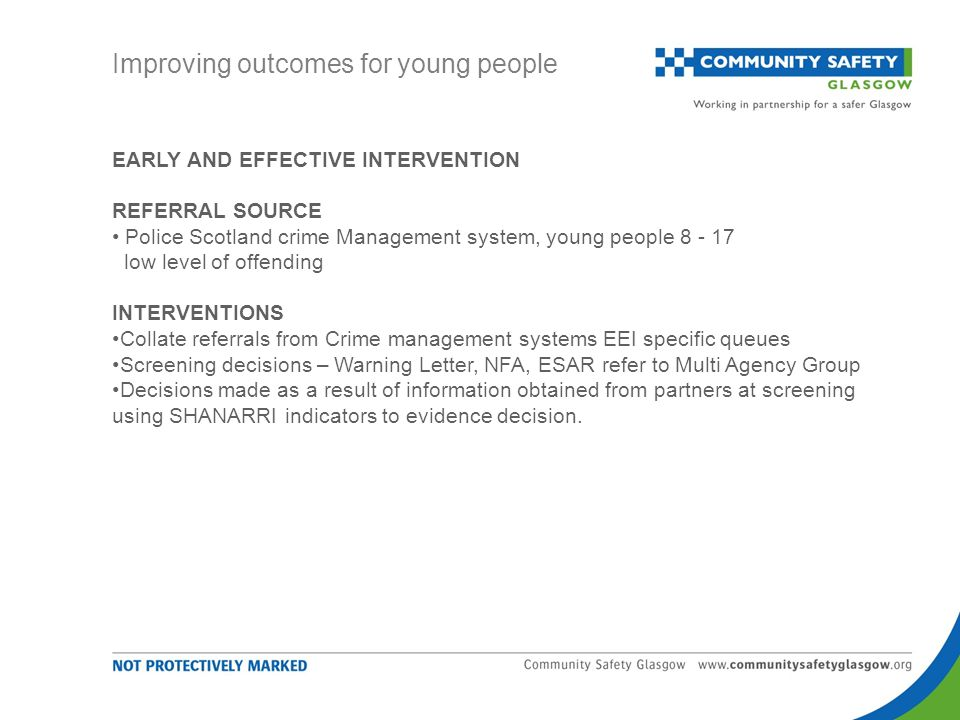 EARLY AND EFFECTIVE INTERVENTION REFERRAL SOURCE Police Scotland crime Management system, young people 8 - 17 low level of offending INTERVENTIONS Collate referrals from Crime management systems EEI specific queues Screening decisions – Warning Letter, NFA, ESAR refer to Multi Agency Group Decisions made as a result of information obtained from partners at screening using SHANARRI indicators to evidence decision.