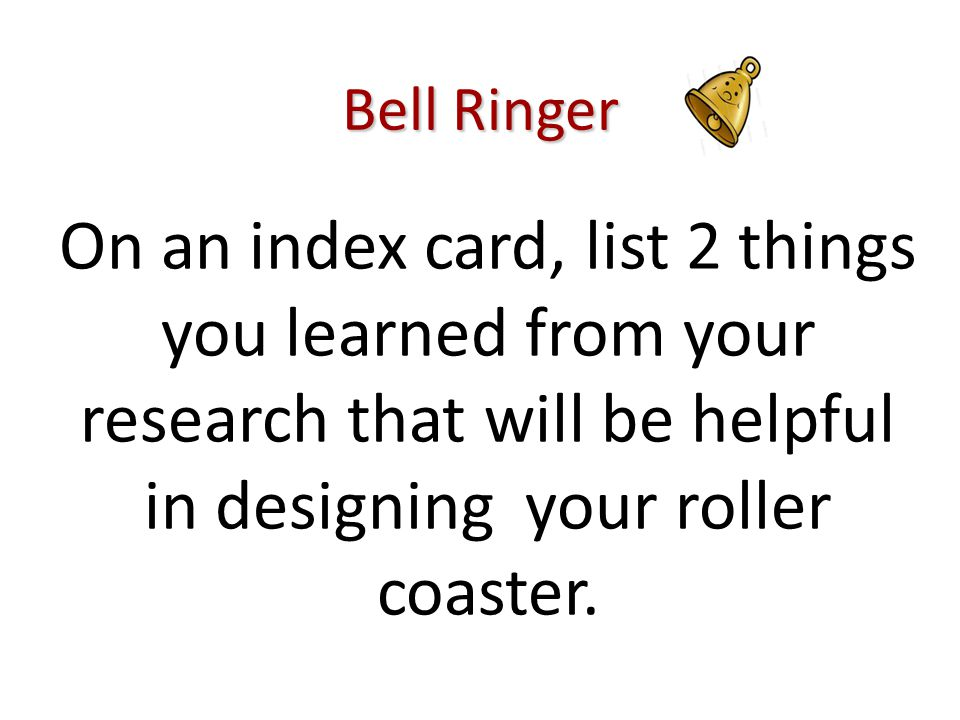 Bell Ringer On an index card, list 2 things you learned from your research that will be helpful in designing your roller coaster.