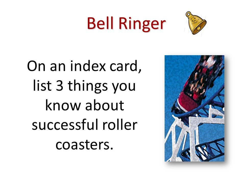 Bell Ringer On an index card, list 3 things you know about successful roller coasters.