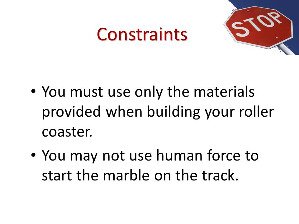 Constraints You must use only the materials provided when building your roller coaster.