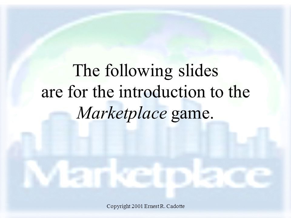 Copyright 2001 Ernest R. Cadotte The following slides are for the introduction to the Marketplace game.