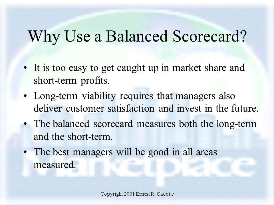 Copyright 2001 Ernest R. Cadotte Why Use a Balanced Scorecard.