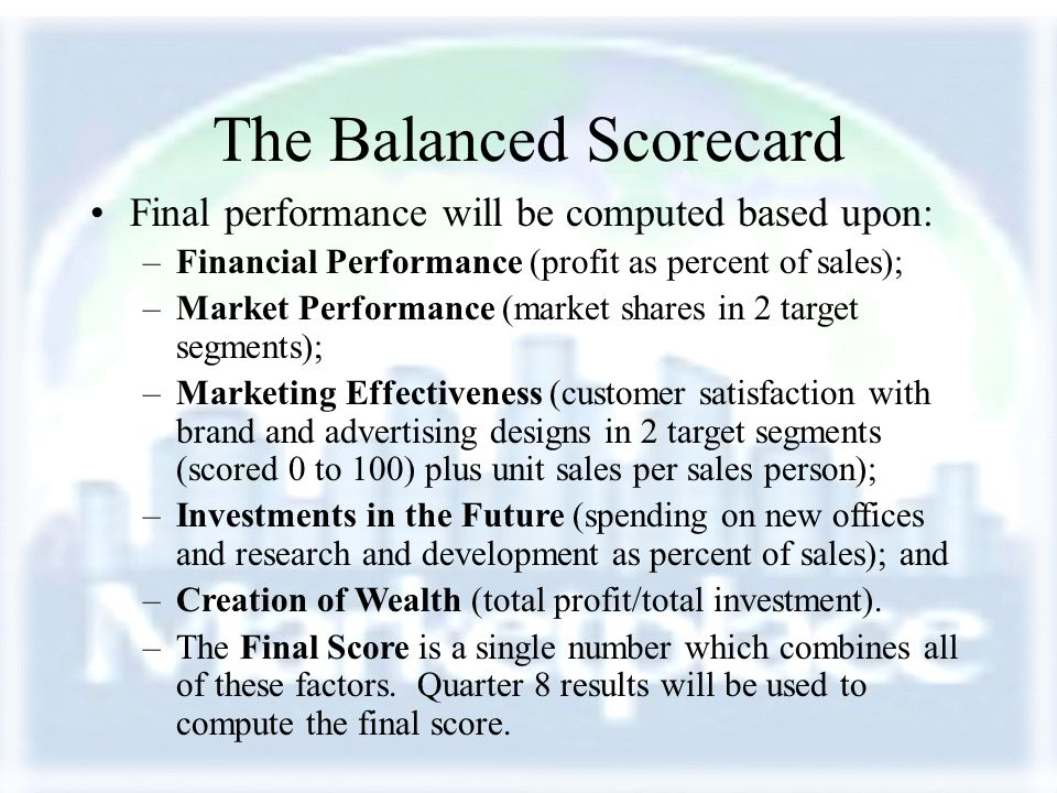 The Balanced Scorecard Final performance will be computed based upon: –Financial Performance (profit as percent of sales); –Market Performance (market