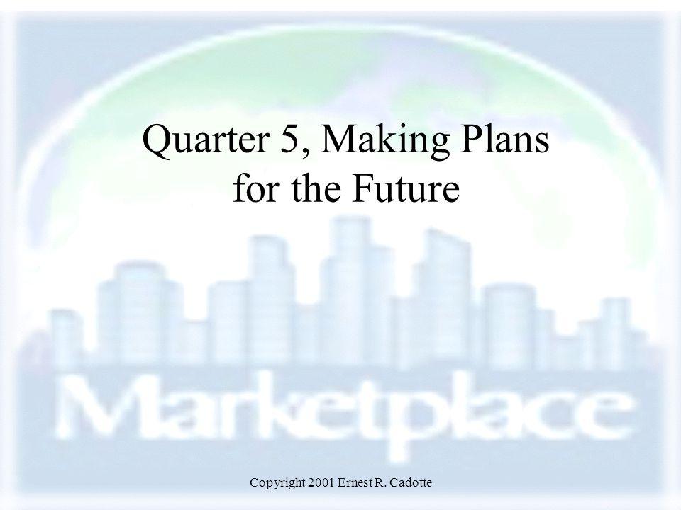 Copyright 2001 Ernest R. Cadotte Quarter 5, Making Plans for the Future