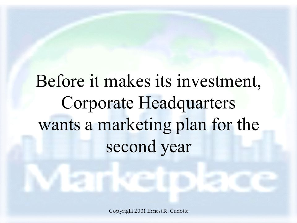 Copyright 2001 Ernest R. Cadotte Before it makes its investment, Corporate Headquarters wants a marketing plan for the second year