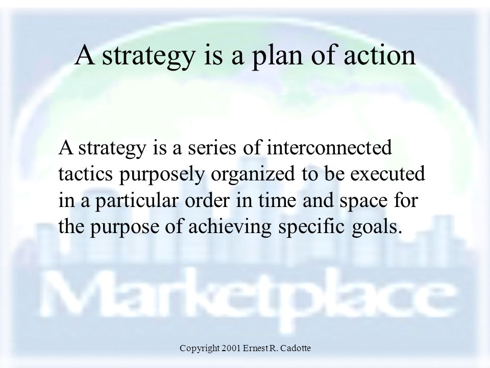 Copyright 2001 Ernest R. Cadotte A strategy is a plan of action A strategy is a series of interconnected tactics purposely organized to be executed in