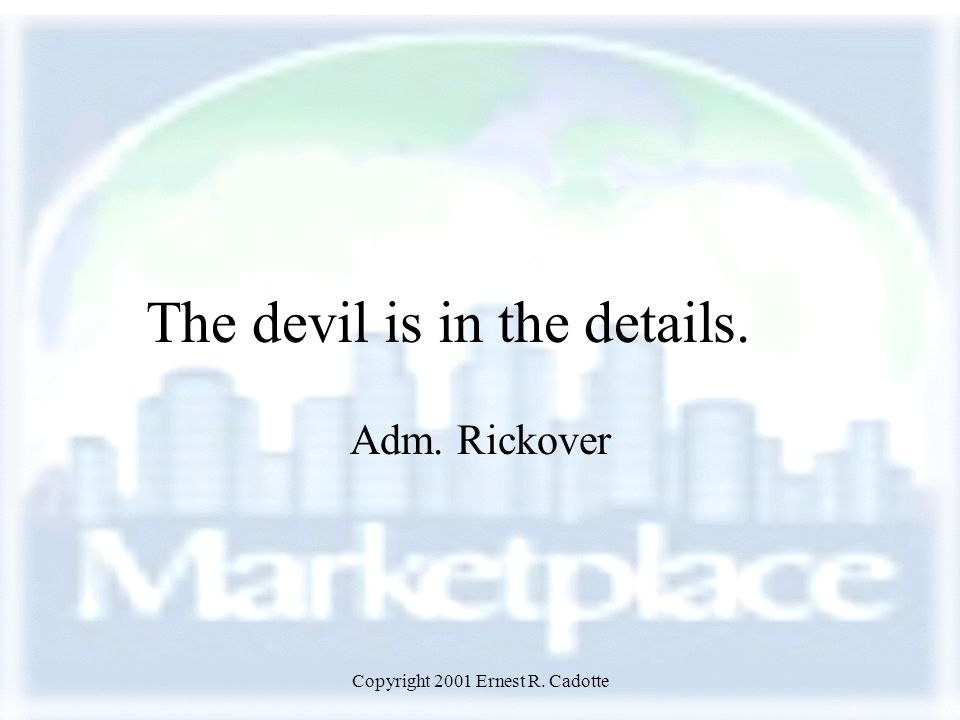 Copyright 2001 Ernest R. Cadotte The devil is in the details. Adm. Rickover