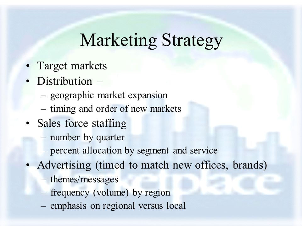 Marketing Strategy Target markets Distribution – –geographic market expansion –timing and order of new markets Sales force staffing –number by quarter