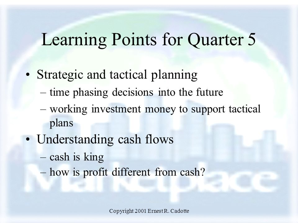 Copyright 2001 Ernest R. Cadotte Learning Points for Quarter 5 Strategic and tactical planning –time phasing decisions into the future –working invest