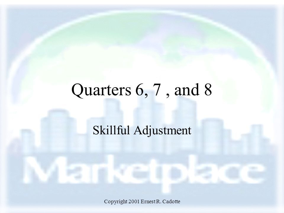 Copyright 2001 Ernest R. Cadotte Quarters 6, 7, and 8 Skillful Adjustment