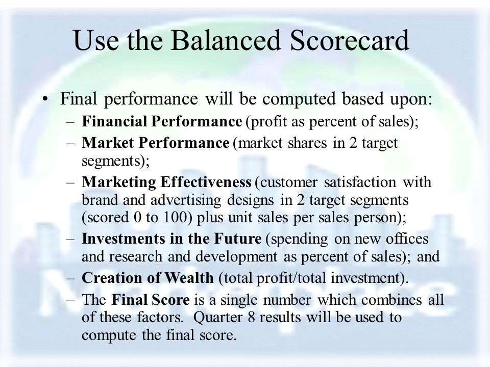 Use the Balanced Scorecard Final performance will be computed based upon: –Financial Performance (profit as percent of sales); –Market Performance (ma
