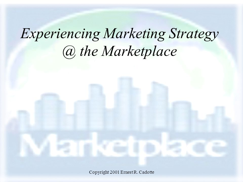 Copyright 2001 Ernest R. Cadotte Experiencing Marketing Strategy @ the Marketplace