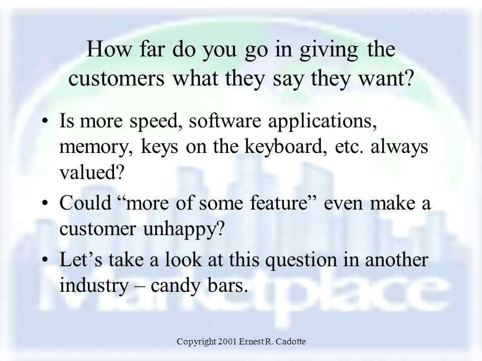 Copyright 2001 Ernest R. Cadotte How far do you go in giving the customers what they say they want.