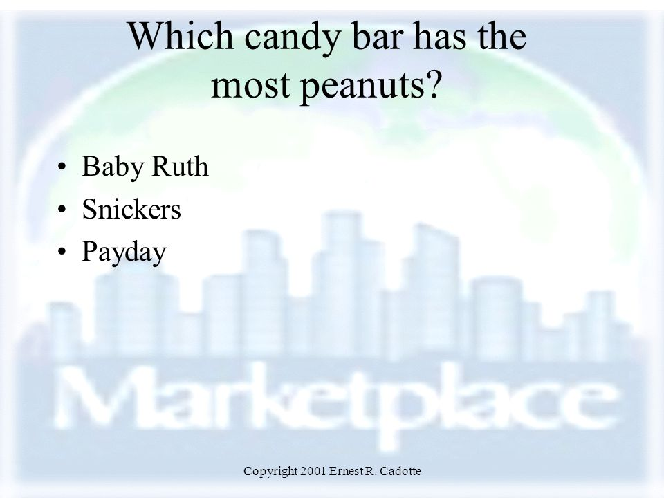 Copyright 2001 Ernest R. Cadotte Which candy bar has the most peanuts? Baby Ruth Snickers Payday
