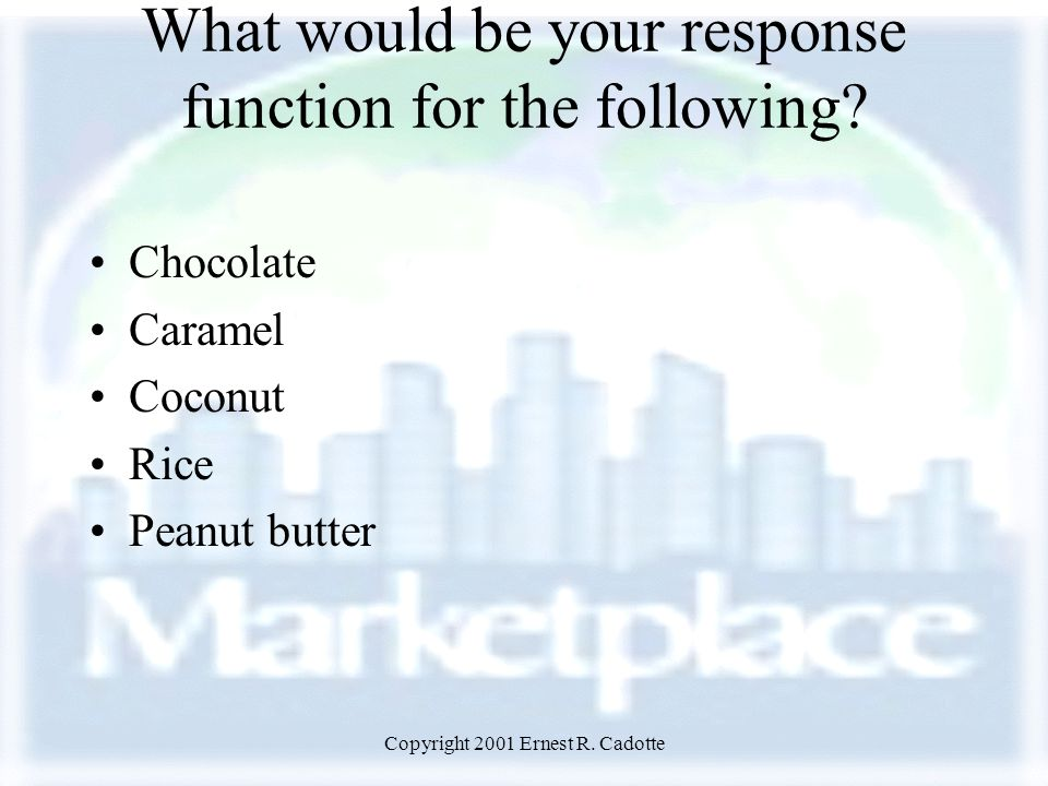 Copyright 2001 Ernest R. Cadotte What would be your response function for the following? Chocolate Caramel Coconut Rice Peanut butter