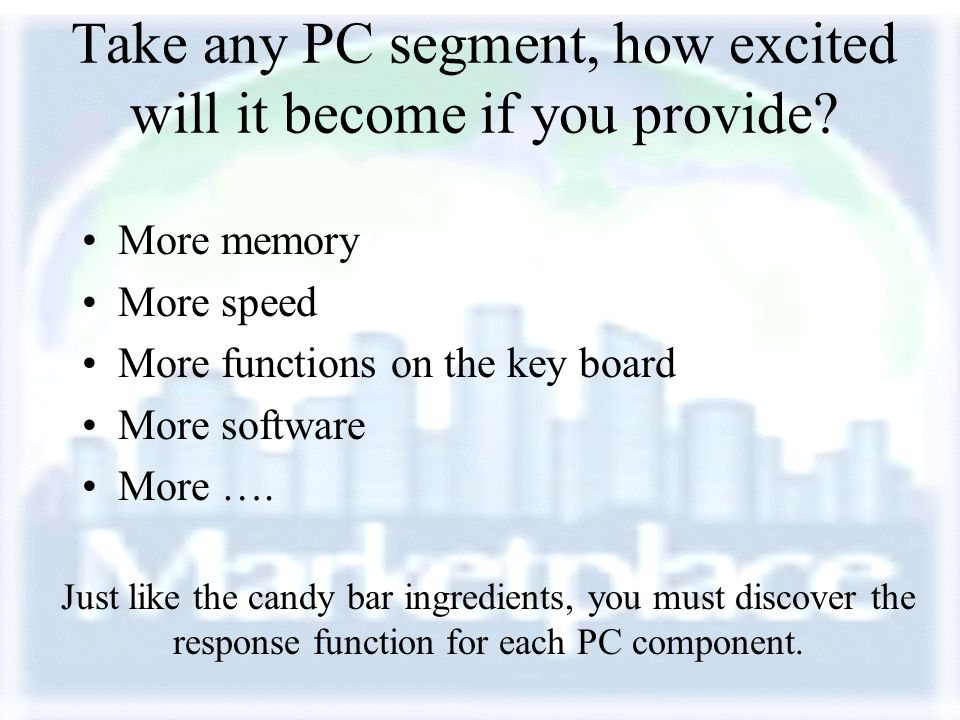 Take any PC segment, how excited will it become if you provide? More memory More speed More functions on the key board More software More …. Just like