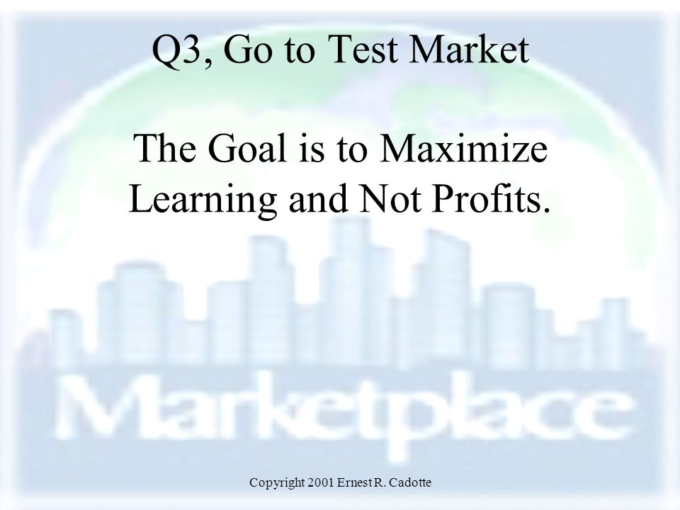 Copyright 2001 Ernest R. Cadotte Q3, Go to Test Market The Goal is to Maximize Learning and Not Profits.