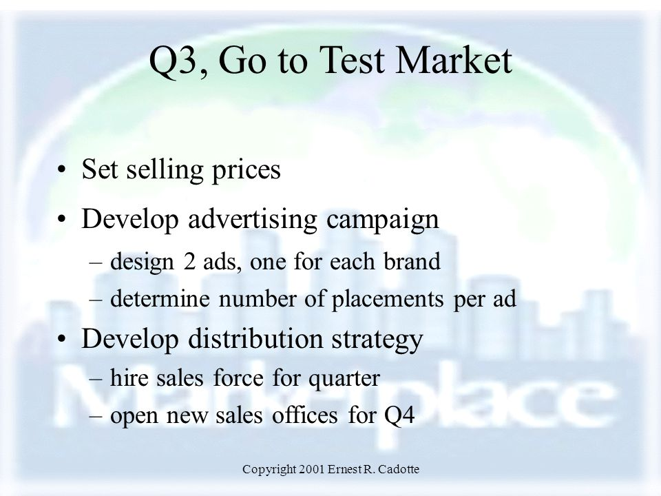 Copyright 2001 Ernest R. Cadotte Q3, Go to Test Market Set selling prices Develop advertising campaign –design 2 ads, one for each brand –determine nu