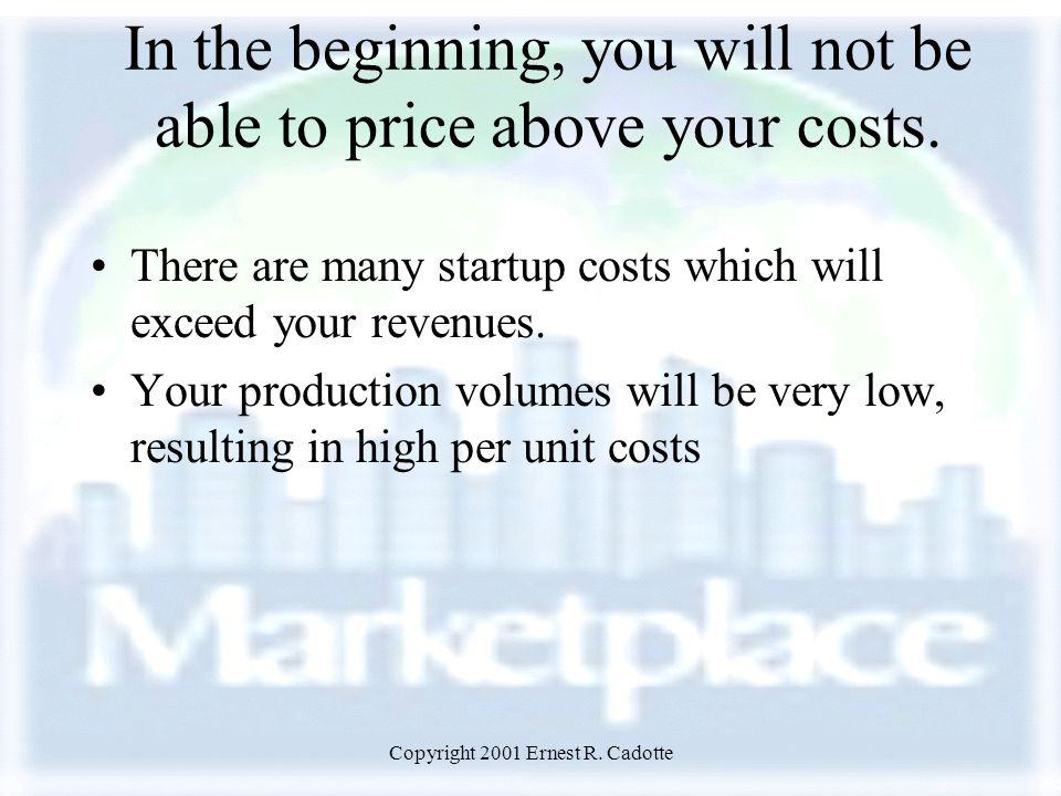 Copyright 2001 Ernest R. Cadotte In the beginning, you will not be able to price above your costs.