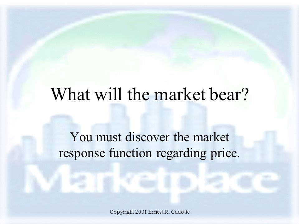 Copyright 2001 Ernest R. Cadotte What will the market bear? You must discover the market response function regarding price.