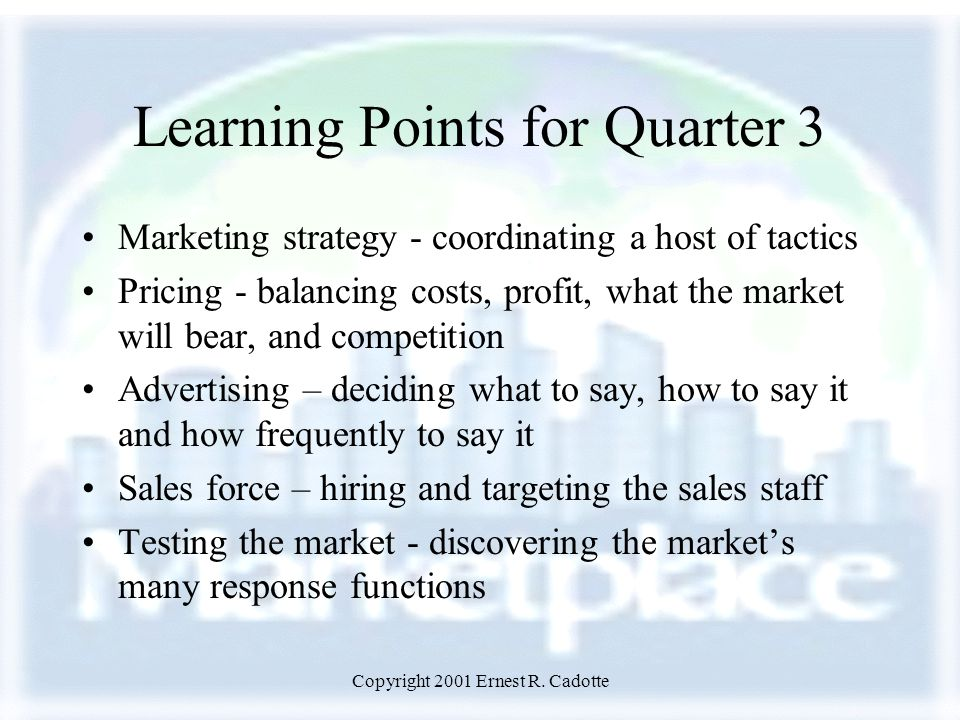 Copyright 2001 Ernest R. Cadotte Learning Points for Quarter 3 Marketing strategy - coordinating a host of tactics Pricing - balancing costs, profit,