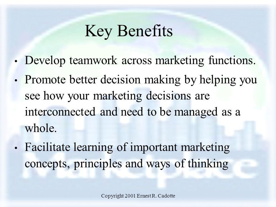 Copyright 2001 Ernest R. Cadotte Key Benefits Develop teamwork across marketing functions.