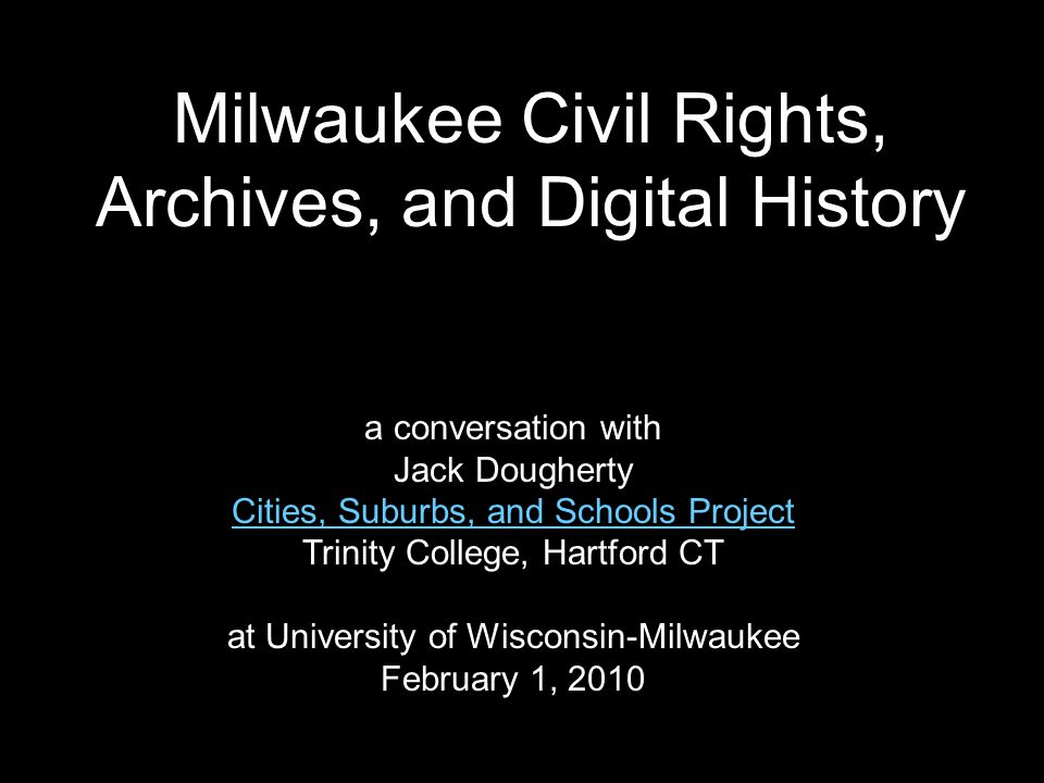Milwaukee Civil Rights, Archives, and Digital History a conversation with Jack Dougherty Cities, Suburbs, and Schools Project Trinity College, Hartford CT at University of Wisconsin-Milwaukee February 1, 2010