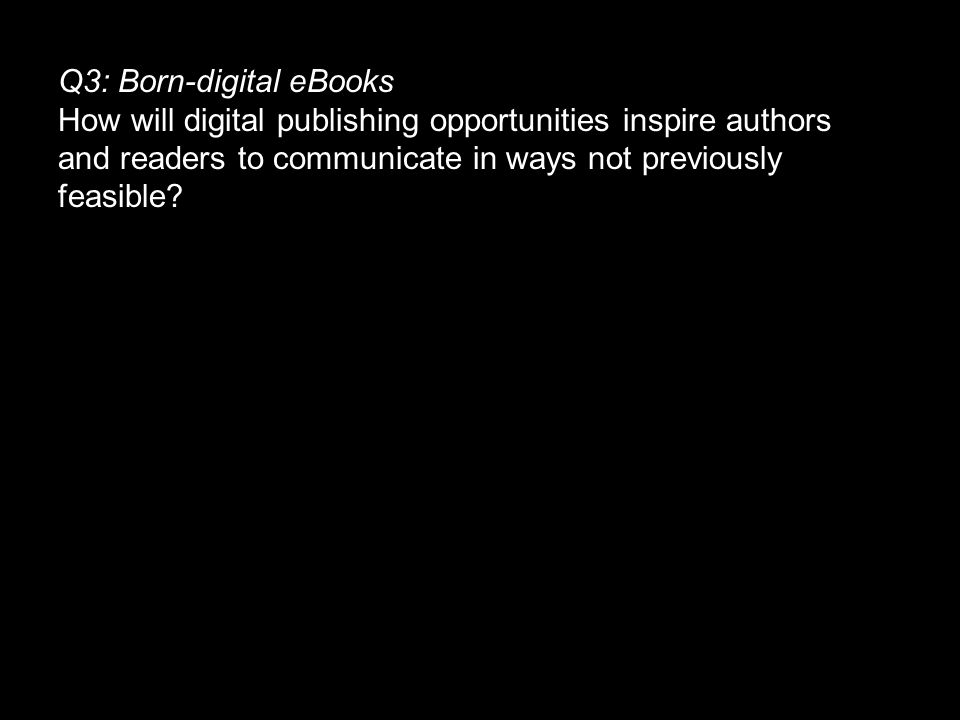 Q3: Born-digital eBooks How will digital publishing opportunities inspire authors and readers to communicate in ways not previously feasible