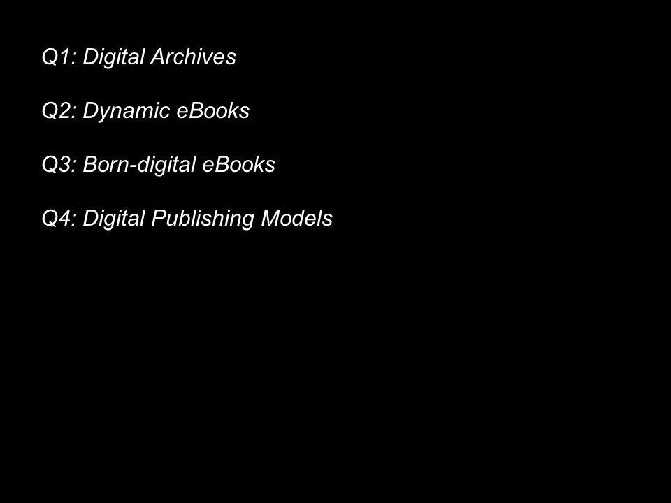 Q1: Digital Archives Q2: Dynamic eBooks Q3: Born-digital eBooks Q4: Digital Publishing Models