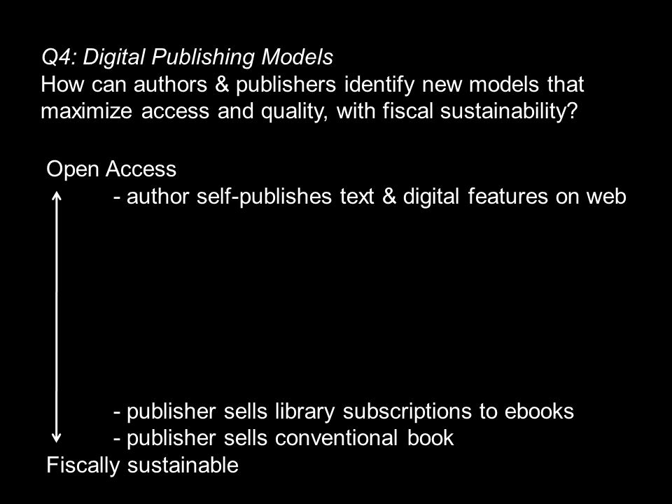 Q4: Digital Publishing Models How can authors & publishers identify new models that maximize access and quality, with fiscal sustainability.