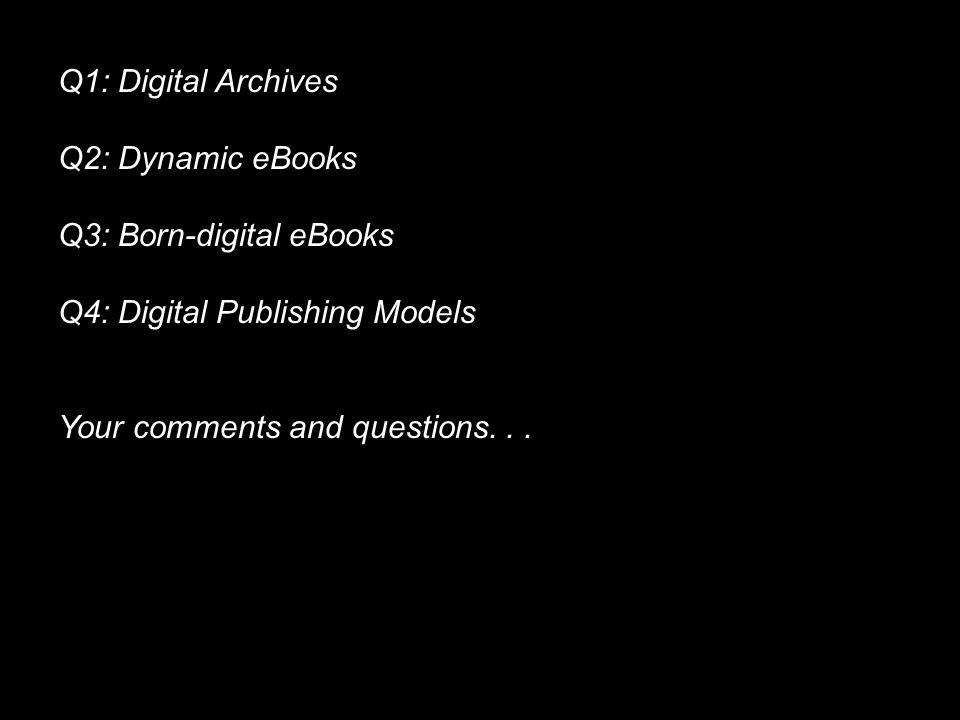 Q1: Digital Archives Q2: Dynamic eBooks Q3: Born-digital eBooks Q4: Digital Publishing Models Your comments and questions...