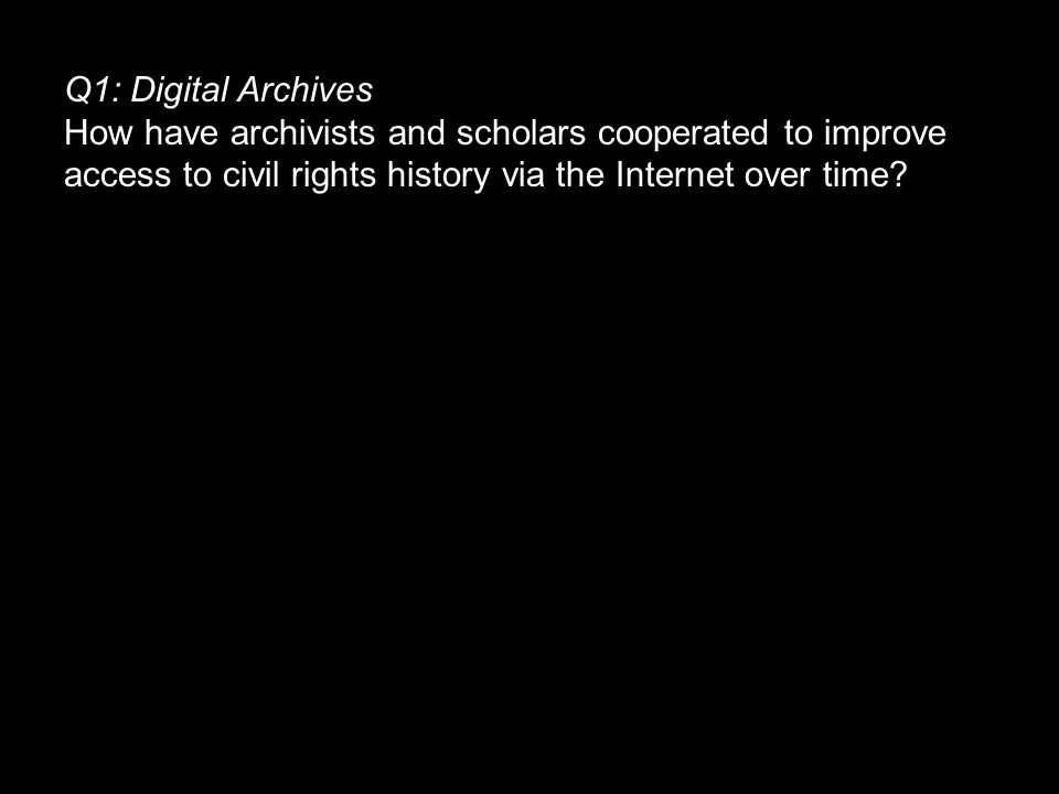 Q1: Digital Archives How have archivists and scholars cooperated to improve access to civil rights history via the Internet over time