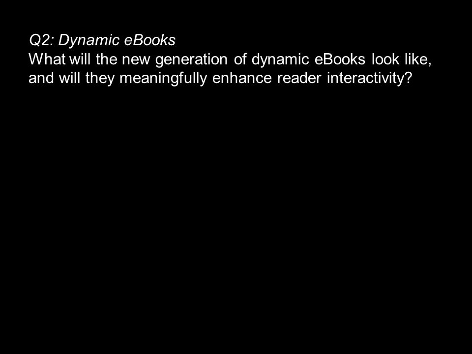 Q2: Dynamic eBooks What will the new generation of dynamic eBooks look like, and will they meaningfully enhance reader interactivity.
