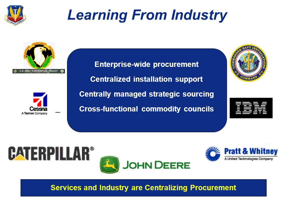 Learning From Industry Enterprise-wide procurement Centralized installation support Centrally managed strategic sourcing Cross-functional commodity councils Services and Industry are Centralizing Procurement