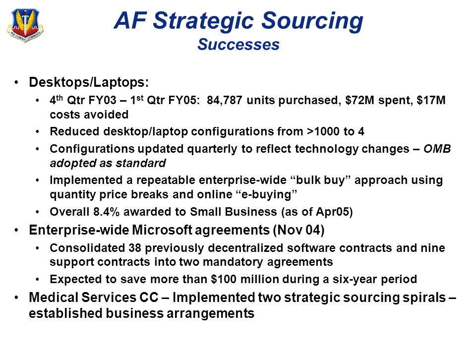 AF Strategic Sourcing Successes Desktops/Laptops: 4 th Qtr FY03 – 1 st Qtr FY05: 84,787 units purchased, $72M spent, $17M costs avoided Reduced desktop/laptop configurations from >1000 to 4 Configurations updated quarterly to reflect technology changes – OMB adopted as standard Implemented a repeatable enterprise-wide bulk buy approach using quantity price breaks and online e-buying Overall 8.4% awarded to Small Business (as of Apr05) Enterprise-wide Microsoft agreements (Nov 04) Consolidated 38 previously decentralized software contracts and nine support contracts into two mandatory agreements Expected to save more than $100 million during a six-year period Medical Services CC – Implemented two strategic sourcing spirals – established business arrangements