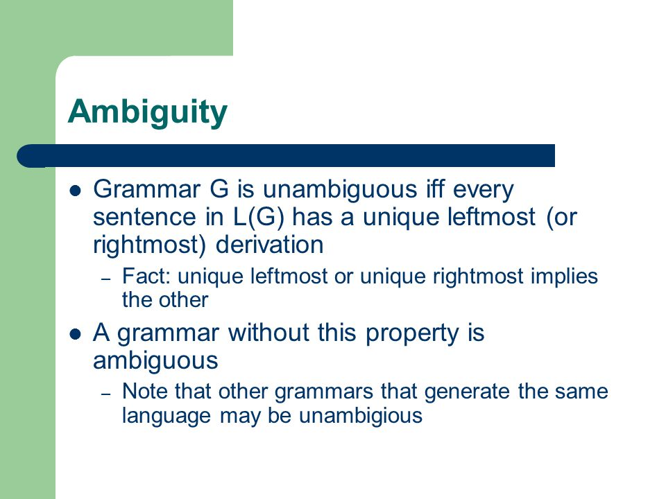 Ambiguity Grammar G is unambiguous iff every sentence in L(G) has a unique leftmost (or rightmost) derivation – Fact: unique leftmost or unique rightmost implies the other A grammar without this property is ambiguous – Note that other grammars that generate the same language may be unambigious