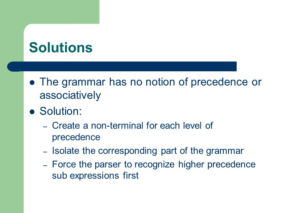 Solutions The grammar has no notion of precedence or associatively Solution: – Create a non-terminal for each level of precedence – Isolate the corresponding part of the grammar – Force the parser to recognize higher precedence sub expressions first