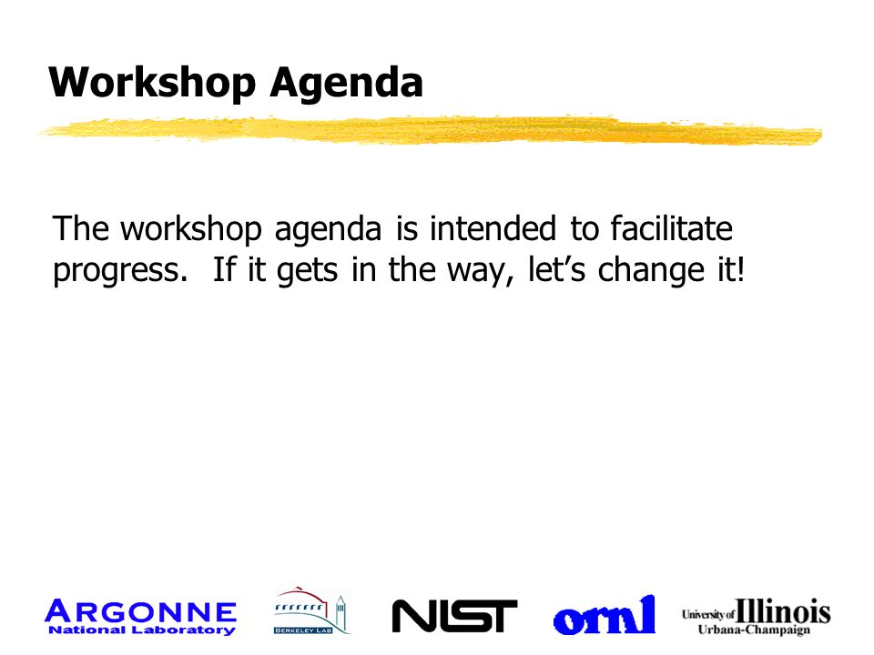 Workshop Agenda The workshop agenda is intended to facilitate progress. If it gets in the way, let's change it!