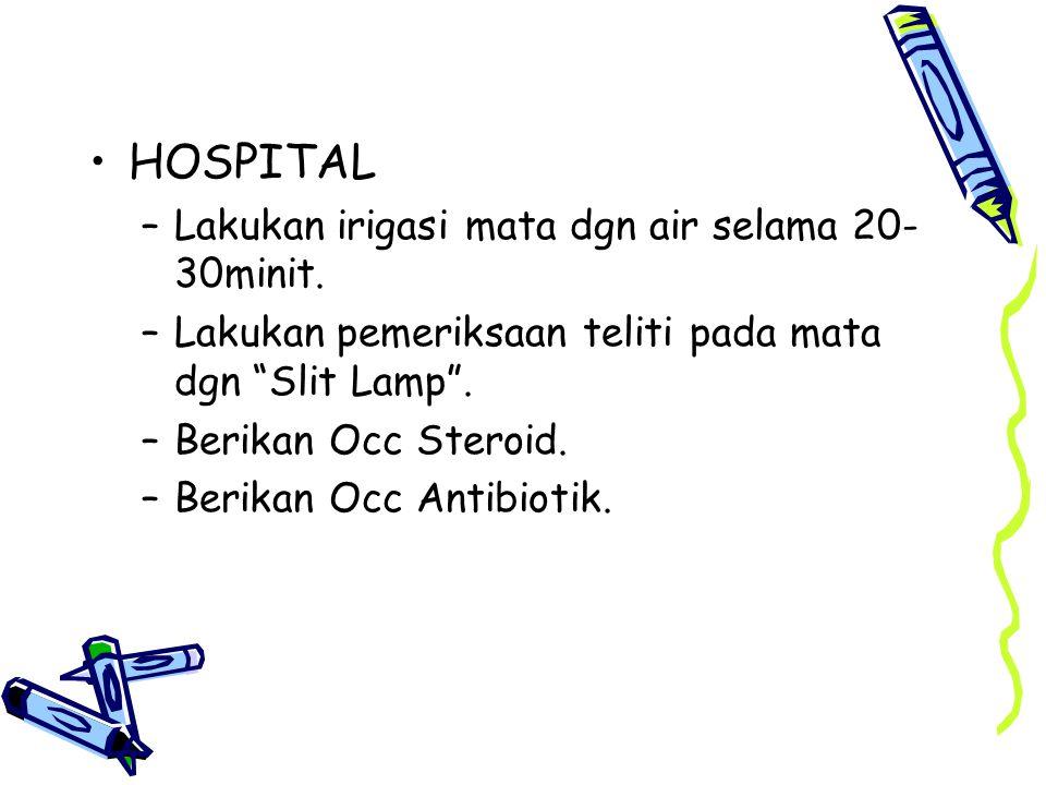 "HOSPITAL –Lakukan irigasi mata dgn air selama 20- 30minit. –Lakukan pemeriksaan teliti pada mata dgn ""Slit Lamp"". –Berikan Occ Steroid. –Berikan Occ A"