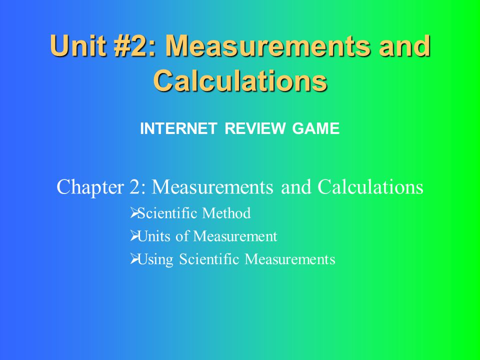 Unit #2: Measurements and Calculations Chapter 2: Measurements and Calculations  Scientific Method  Units of Measurement  Using Scientific Measurem