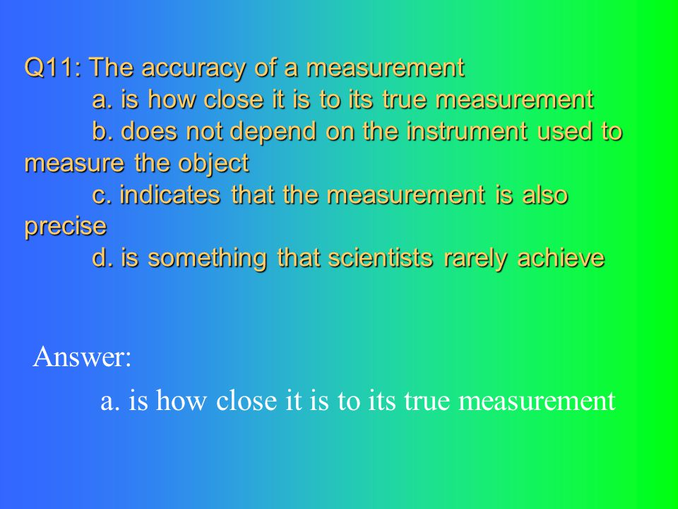 Q11: The accuracy of a measurement a.is how close it is to its true measurement b.