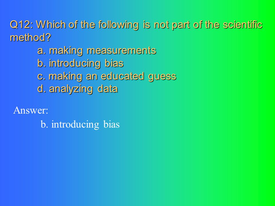 Q12: Which of the following is not part of the scientific method.
