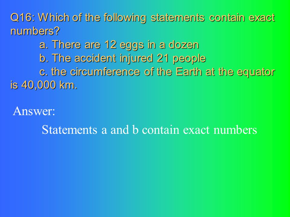 Q16: Which of the following statements contain exact numbers? a. There are 12 eggs in a dozen b. The accident injured 21 people c. the circumference o