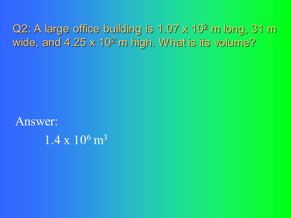 Q2: A large office building is 1.07 x 10 2 m long, 31 m wide, and 4.25 x 10 2 m high.